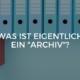 """Was ist eigentlich ein """"Archiv""""?"""